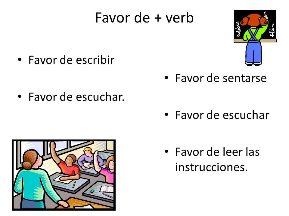 Favor de + verb Favor de escribir Favor de escuchar. Favor de sentarse Favor de escuchar Favor de leer las instrucciones.
