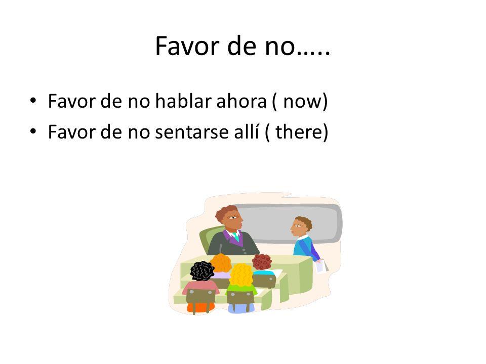 Favor de no….. Favor de no hablar ahora ( now) Favor de no sentarse allí ( there)