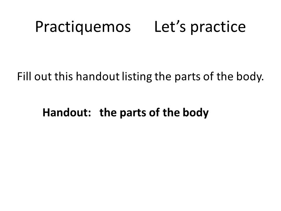 Practiquemos Lets practice Fill out this handout listing the parts of the body. Handout: the parts of the body
