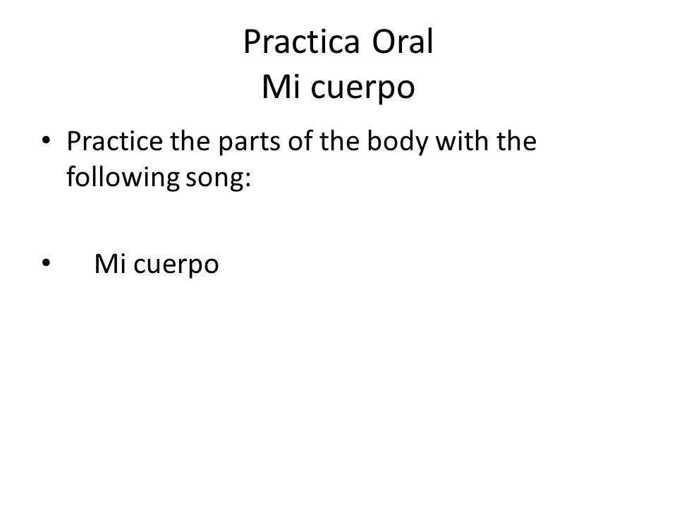 Practica Oral Mi cuerpo Practice the parts of the body with the following song: Mi cuerpo