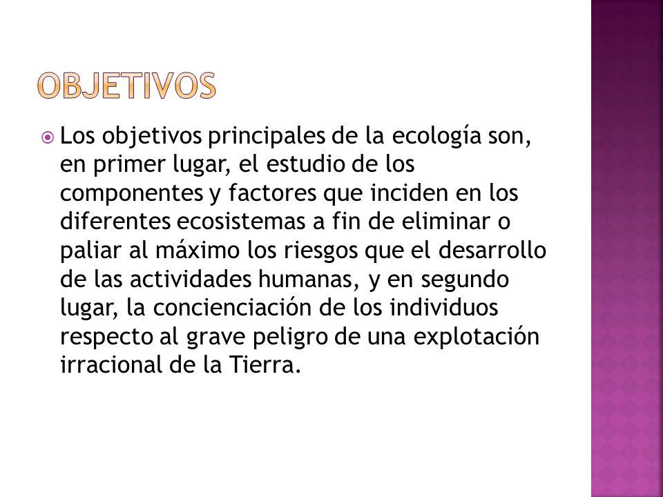 Los objetivos principales de la ecología son, en primer lugar, el estudio de los componentes y factores que inciden en los diferentes ecosistemas a fi