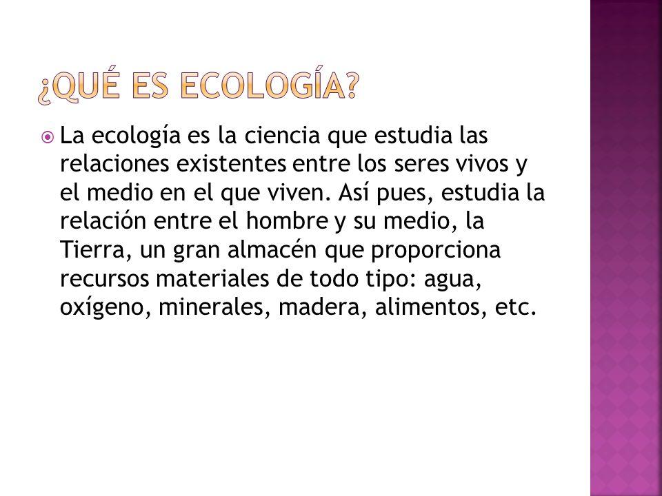 La ecología es la ciencia que estudia las relaciones existentes entre los seres vivos y el medio en el que viven. Así pues, estudia la relación entre