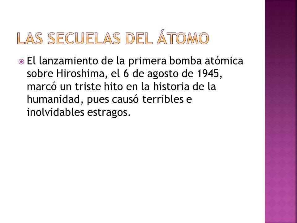 El lanzamiento de la primera bomba atómica sobre Hiroshima, el 6 de agosto de 1945, marcó un triste hito en la historia de la humanidad, pues causó te