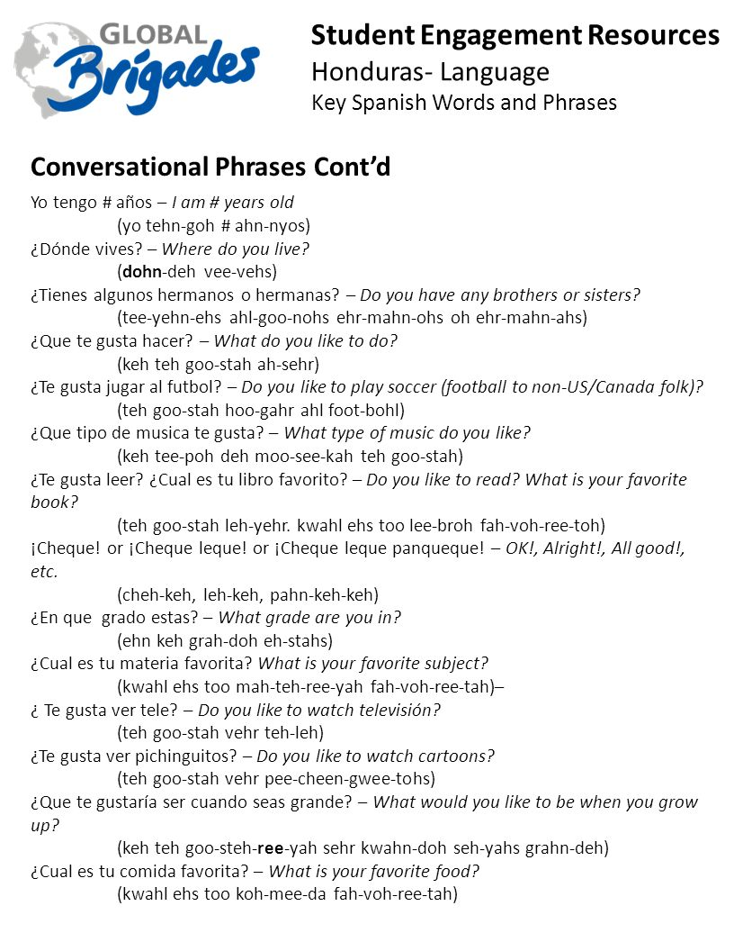 Student Engagement Resources Honduras- Language Key Spanish Words and Phrases Conversational Phrases Contd Yo tengo # años – I am # years old (yo tehn-goh # ahn-nyos) ¿Dónde vives.