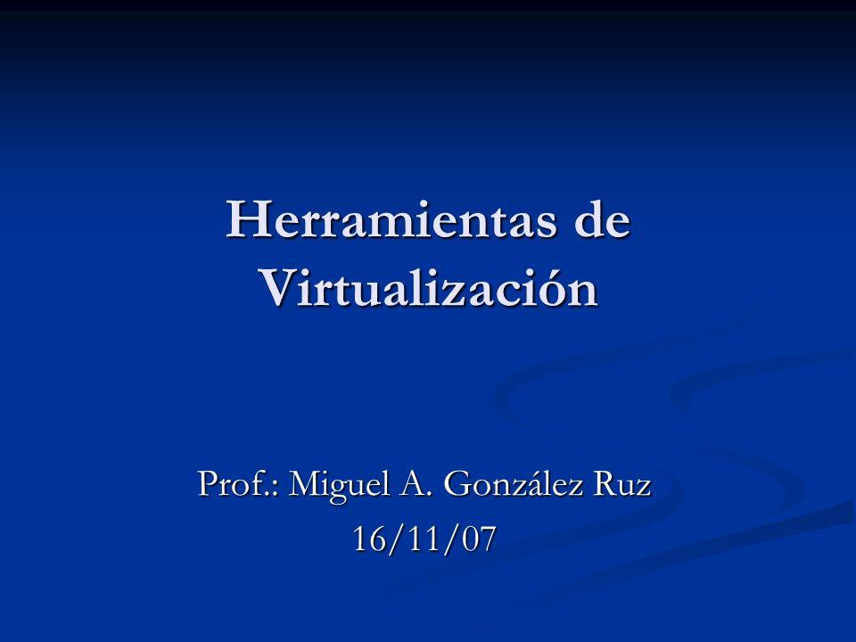 Herramientas de Virtualización Prof.: Miguel A. González Ruz 16/11/07