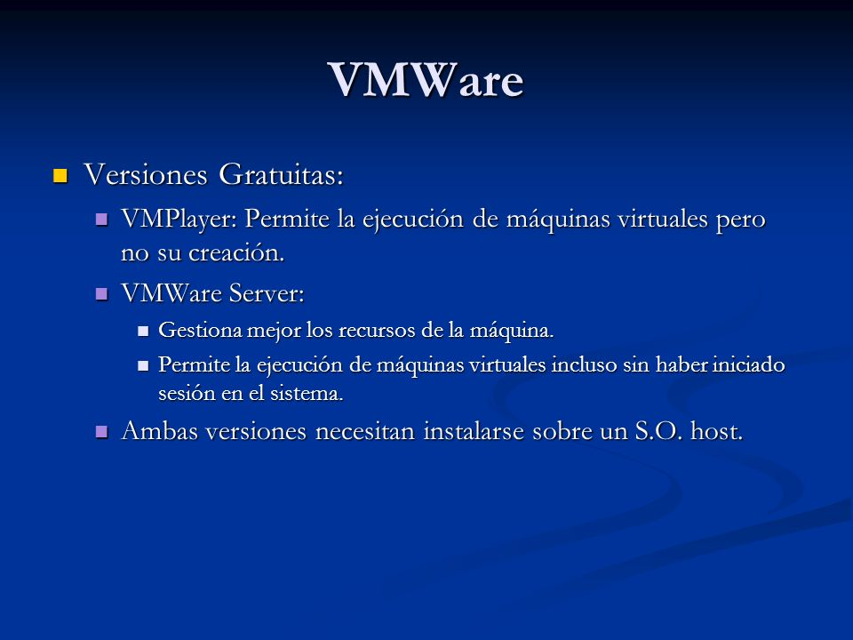 VMWare Versiones Gratuitas: Versiones Gratuitas: VMPlayer: Permite la ejecución de máquinas virtuales pero no su creación.