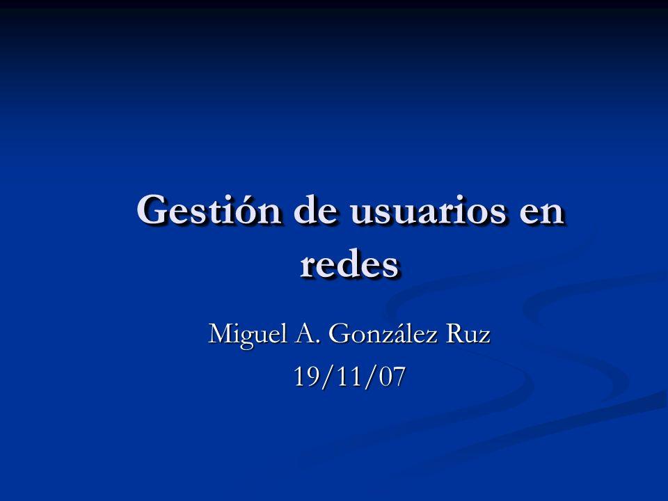 Gestión de usuarios en redes Miguel A. González Ruz 19/11/07
