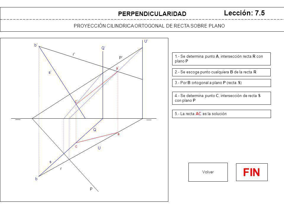 b b P P PROYECCIÓN CILINDRICA ORTOGONAL DE RECTA SOBRE PLANO Lección: 7.5 2.- Se escoge punto cualquiera B de la recta R 3.- Por B ortogonal a plano P (recta S) Volver s s PERPENDICULARIDAD r r 4.- Se determina punto C, intersección de recta S con plano P 5.- La recta AC es la solución Q Q c c U U a a 1.- Se determina punto A, intersección recta R con plano P FIN