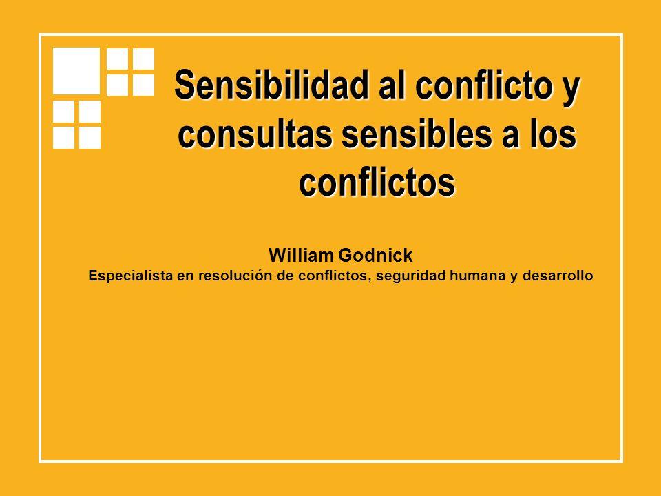 Sensibilidad al conflicto y consultas sensibles a los conflictos William Godnick Especialista en resolución de conflictos, seguridad humana y desarrol
