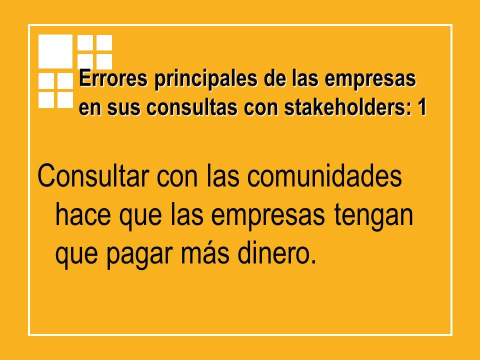 Errores principales de las empresas en sus consultas con stakeholders: 1 Consultar con las comunidades hace que las empresas tengan que pagar más dine