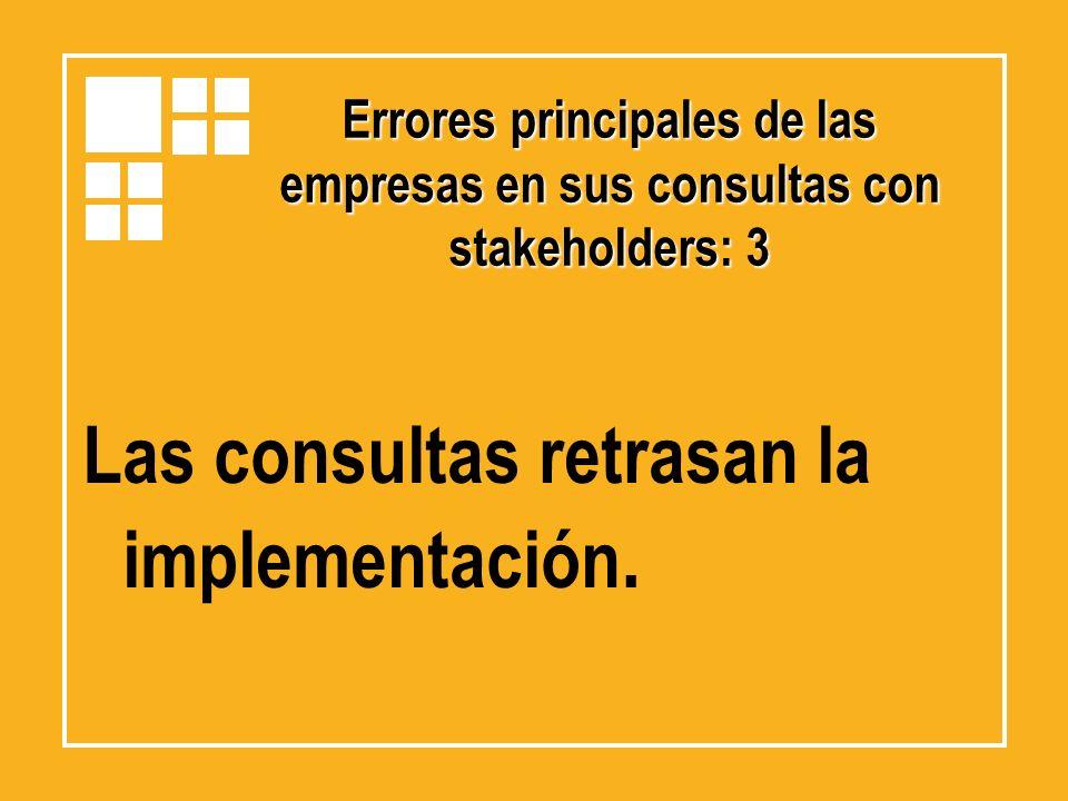 Errores principales de las empresas en sus consultas con stakeholders: 3 Las consultas retrasan la implementación.