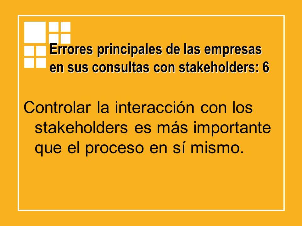 Errores principales de las empresas en sus consultas con stakeholders: 6 Controlar la interacción con los stakeholders es más importante que el proces
