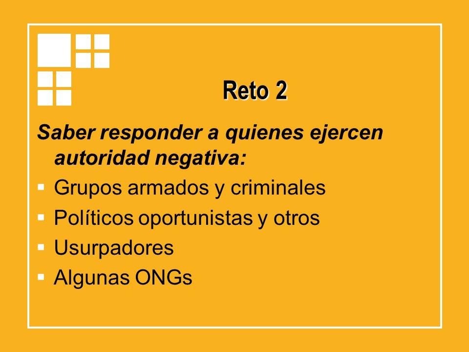 Reto 2 Saber responder a quienes ejercen autoridad negativa: Grupos armados y criminales Políticos oportunistas y otros Usurpadores Algunas ONGs
