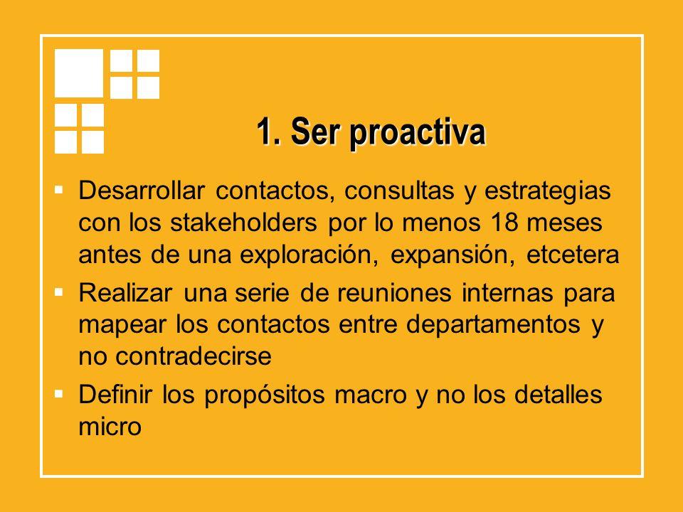 1. Ser proactiva Desarrollar contactos, consultas y estrategias con los stakeholders por lo menos 18 meses antes de una exploración, expansión, etcete