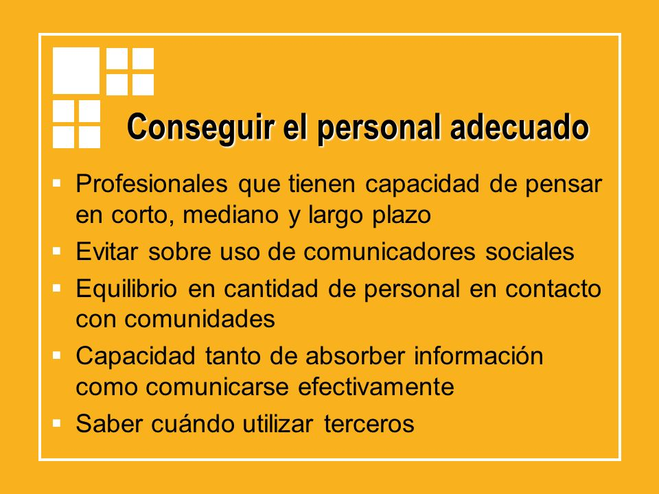 Conseguir el personal adecuado Profesionales que tienen capacidad de pensar en corto, mediano y largo plazo Evitar sobre uso de comunicadores sociales