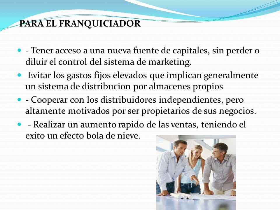 PARA EL FRANQUICIADOR - Tener acceso a una nueva fuente de capitales, sin perder o diluir el control del sistema de marketing. Evitar los gastos fijos