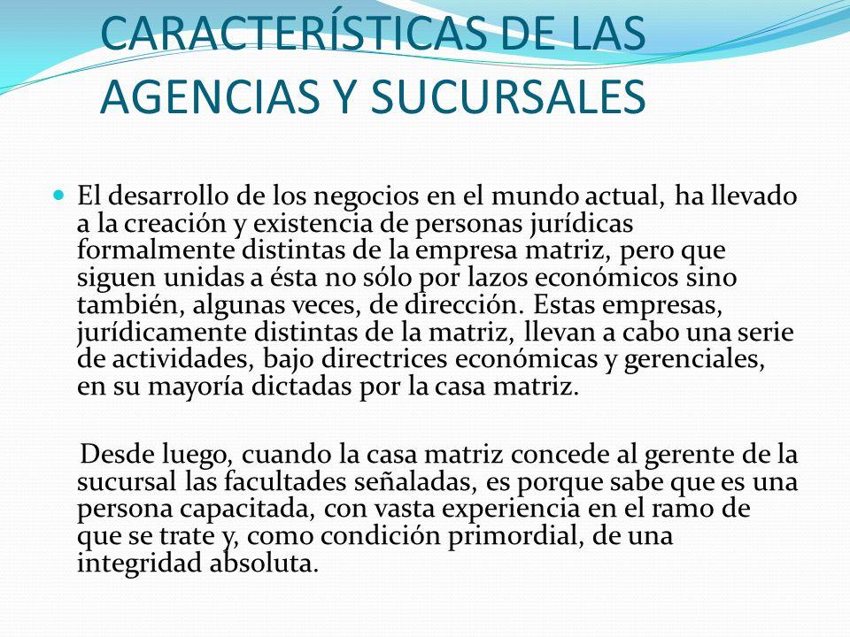 CARACTERÍSTICAS DE LAS AGENCIAS Y SUCURSALES El desarrollo de los negocios en el mundo actual, ha llevado a la creación y existencia de personas juríd