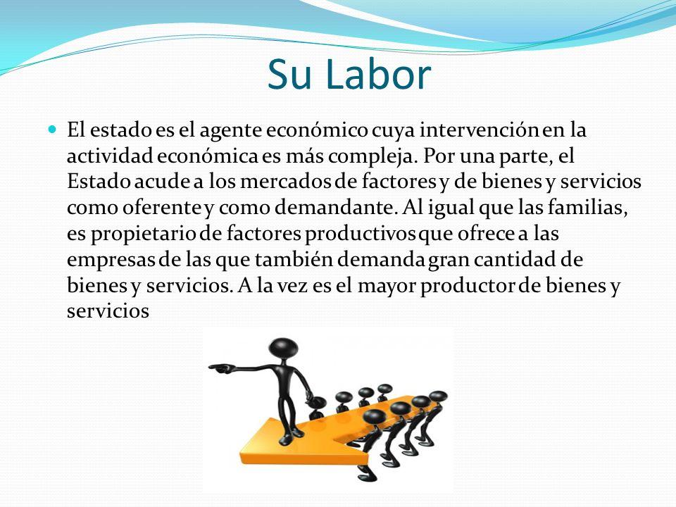 Su Labor El estado es el agente económico cuya intervención en la actividad económica es más compleja. Por una parte, el Estado acude a los mercados d