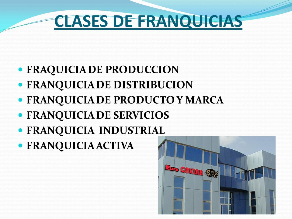 CLASES DE FRANQUICIAS FRAQUICIA DE PRODUCCION FRANQUICIA DE DISTRIBUCION FRANQUICIA DE PRODUCTO Y MARCA FRANQUICIA DE SERVICIOS FRANQUICIA INDUSTRIAL