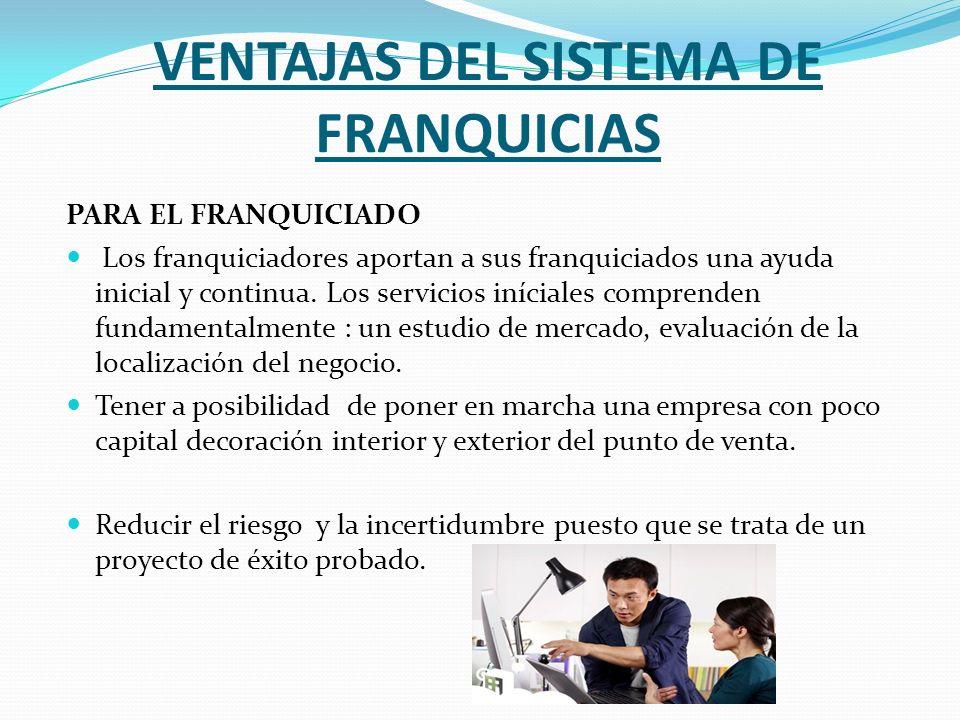 VENTAJAS DEL SISTEMA DE FRANQUICIAS PARA EL FRANQUICIADO Los franquiciadores aportan a sus franquiciados una ayuda inicial y continua. Los servicios i
