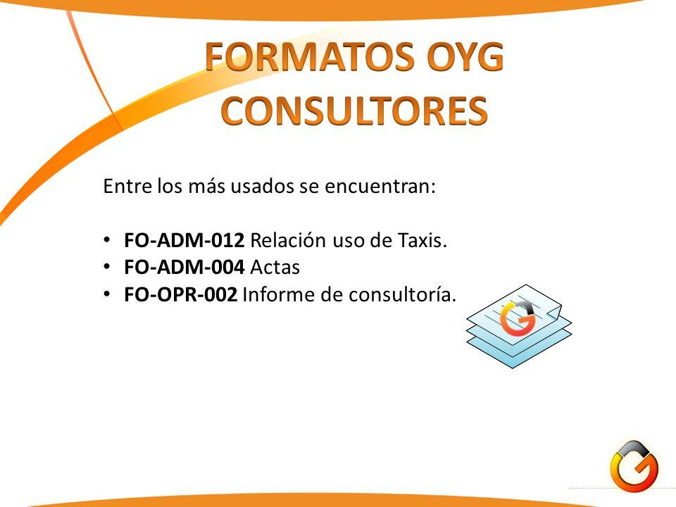 Entre los más usados se encuentran: FO-ADM-012 Relación uso de Taxis. FO-ADM-004 Actas FO-OPR-002 Informe de consultoría.