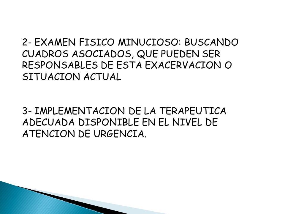 2- EXAMEN FISICO MINUCIOSO: BUSCANDO CUADROS ASOCIADOS, QUE PUEDEN SER RESPONSABLES DE ESTA EXACERVACION O SITUACION ACTUAL 3- IMPLEMENTACION DE LA TERAPEUTICA ADECUADA DISPONIBLE EN EL NIVEL DE ATENCION DE URGENCIA.