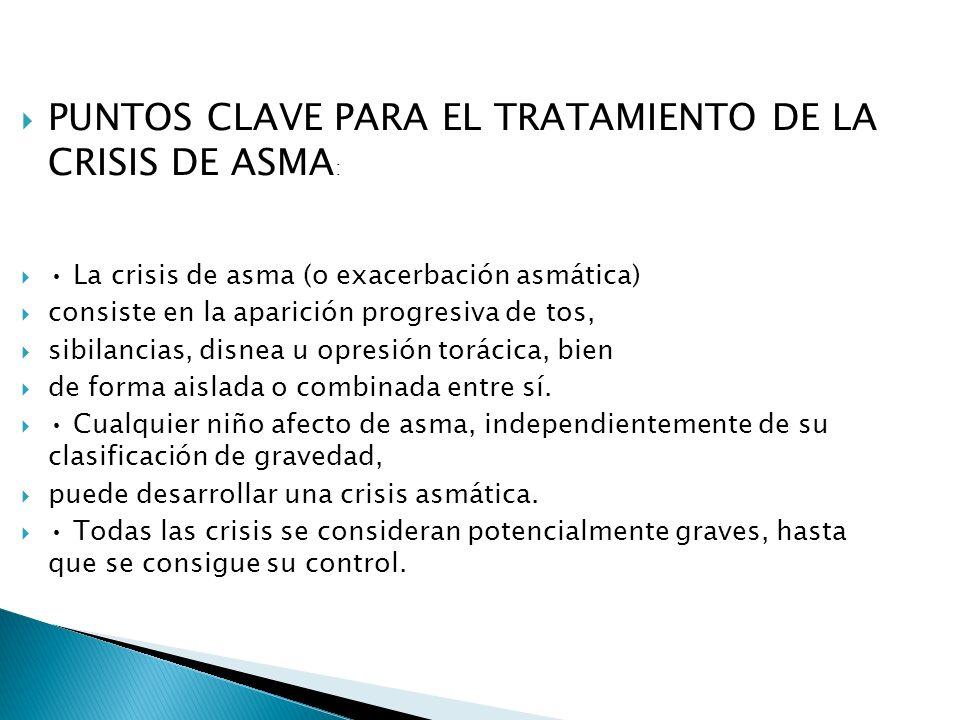 PUNTOS CLAVE PARA EL TRATAMIENTO DE LA CRISIS DE ASMA : La crisis de asma (o exacerbación asmática) consiste en la aparición progresiva de tos, sibilancias, disnea u opresión torácica, bien de forma aislada o combinada entre sí.