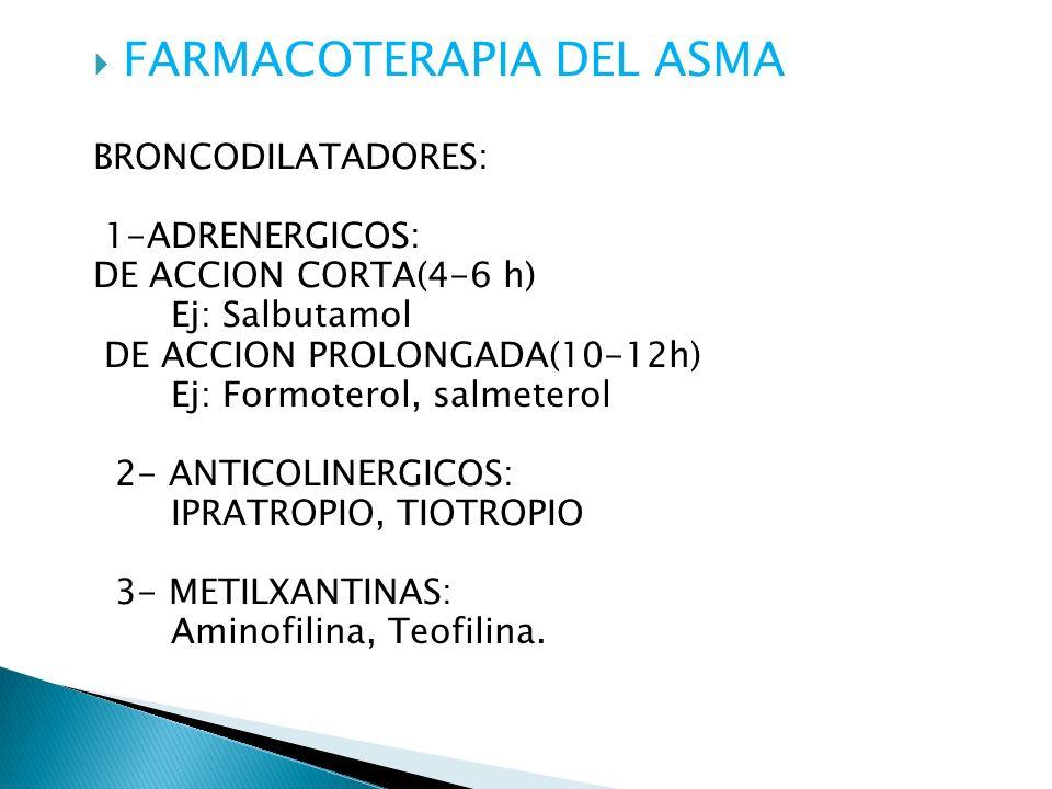 FARMACOTERAPIA DEL ASMA BRONCODILATADORES: 1-ADRENERGICOS: DE ACCION CORTA(4-6 h) Ej: Salbutamol DE ACCION PROLONGADA(10-12h) Ej: Formoterol, salmeterol 2- ANTICOLINERGICOS: IPRATROPIO, TIOTROPIO 3- METILXANTINAS: Aminofilina, Teofilina.