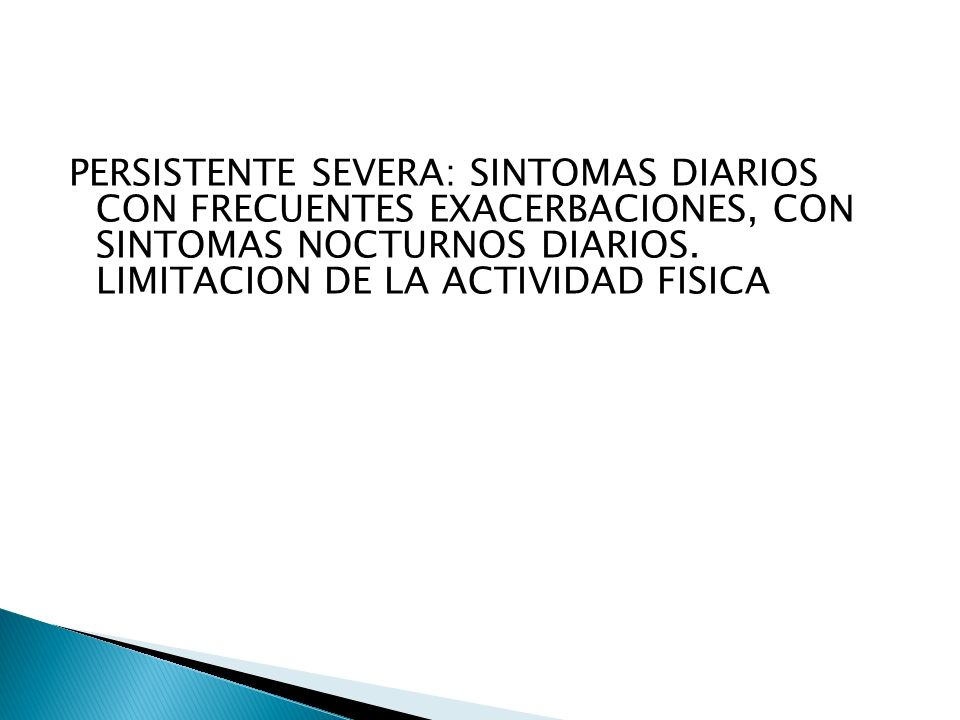 PERSISTENTE SEVERA: SINTOMAS DIARIOS CON FRECUENTES EXACERBACIONES, CON SINTOMAS NOCTURNOS DIARIOS.