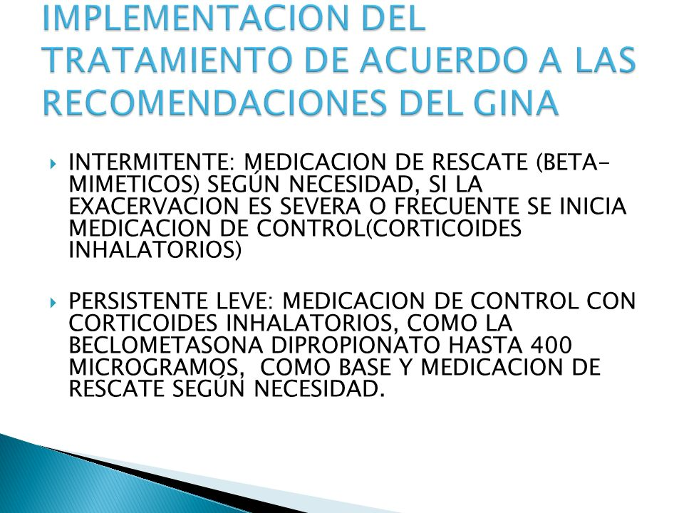 INTERMITENTE: MEDICACION DE RESCATE (BETA- MIMETICOS) SEGÚN NECESIDAD, SI LA EXACERVACION ES SEVERA O FRECUENTE SE INICIA MEDICACION DE CONTROL(CORTICOIDES INHALATORIOS) PERSISTENTE LEVE: MEDICACION DE CONTROL CON CORTICOIDES INHALATORIOS, COMO LA BECLOMETASONA DIPROPIONATO HASTA 400 MICROGRAMOS, COMO BASE Y MEDICACION DE RESCATE SEGÚN NECESIDAD.