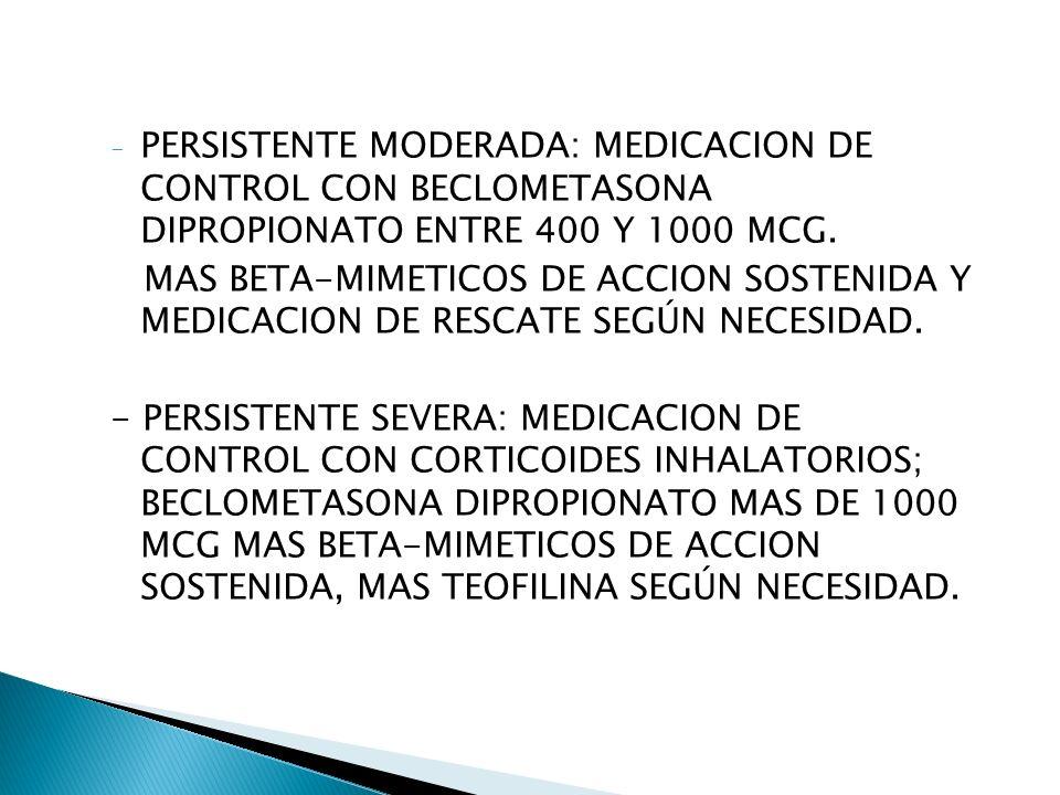 - PERSISTENTE MODERADA: MEDICACION DE CONTROL CON BECLOMETASONA DIPROPIONATO ENTRE 400 Y 1000 MCG.
