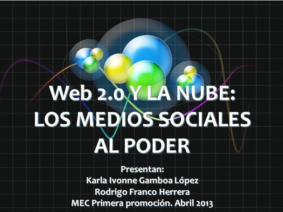 Web 2.0 Y LA NUBE: LOS MEDIOS SOCIALES AL PODER Presentan: Karla Ivonne Gamboa López Rodrigo Franco Herrera MEC Primera promoción. Abril 2013