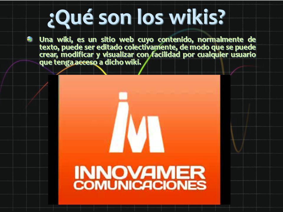¿Qué son los wikis? Una wiki, es un sitio web cuyo contenido, normalmente de texto, puede ser editado colectivamente, de modo que se puede crear, modi