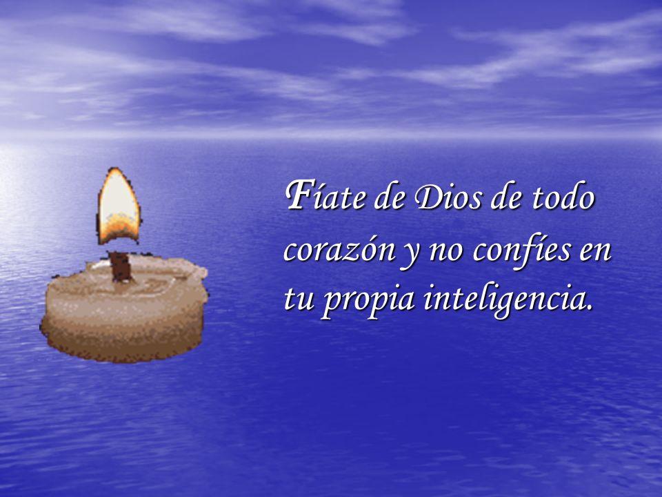 F íate de Dios de todo corazón y no confíes en tu propia inteligencia.