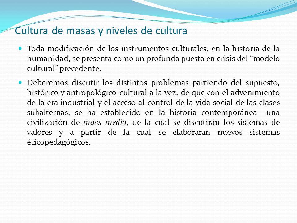Cultura de masas y niveles de cultura Toda modificación de los instrumentos culturales, en la historia de la humanidad, se presenta como un profunda p