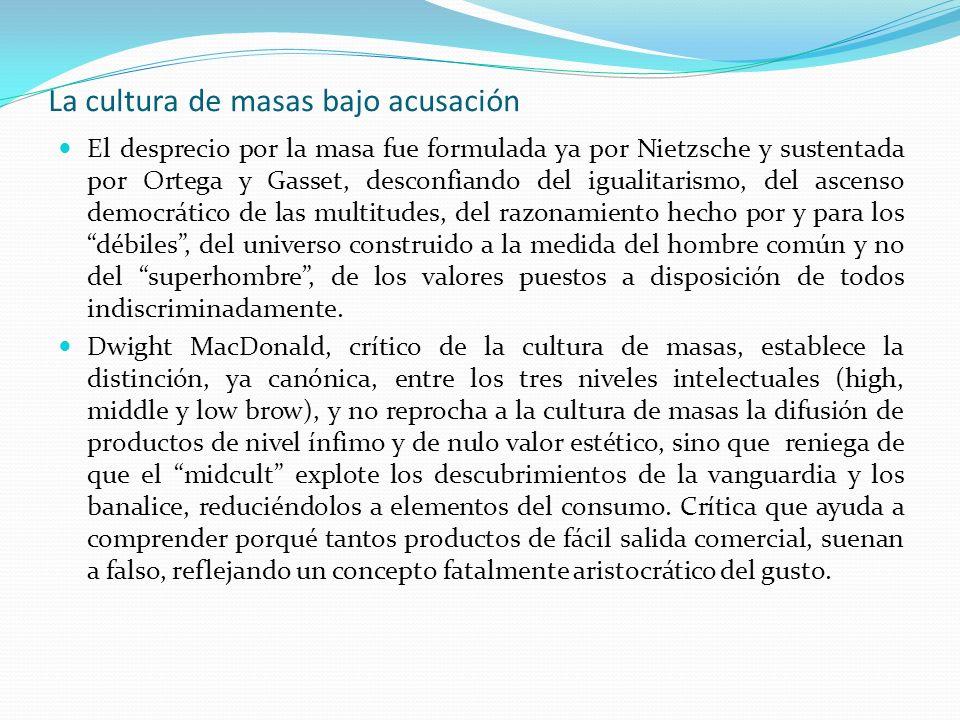 La cultura de masas bajo acusación El desprecio por la masa fue formulada ya por Nietzsche y sustentada por Ortega y Gasset, desconfiando del igualita