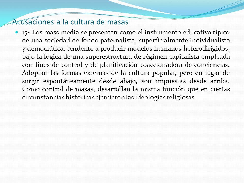 Acusaciones a la cultura de masas 15- Los mass media se presentan como el instrumento educativo típico de una sociedad de fondo paternalista, superfic