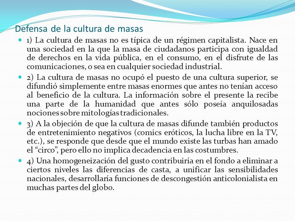 Defensa de la cultura de masas 1) La cultura de masas no es típica de un régimen capitalista. Nace en una sociedad en la que la masa de ciudadanos par