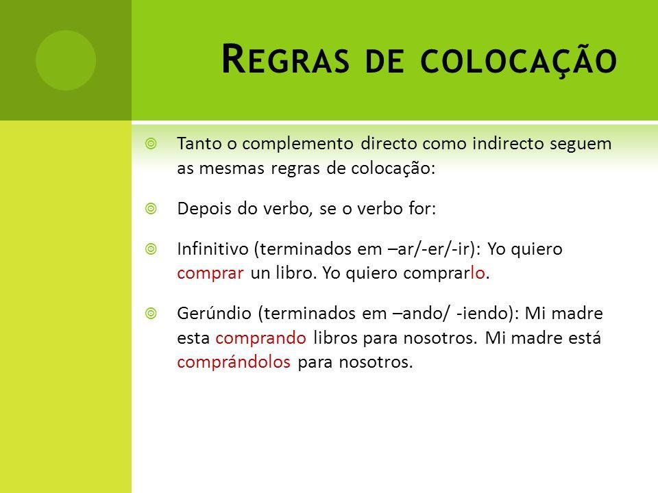 R EGRAS DE COLOCAÇÃO Tanto o complemento directo como indirecto seguem as mesmas regras de colocação: Depois do verbo, se o verbo for: Infinitivo (ter