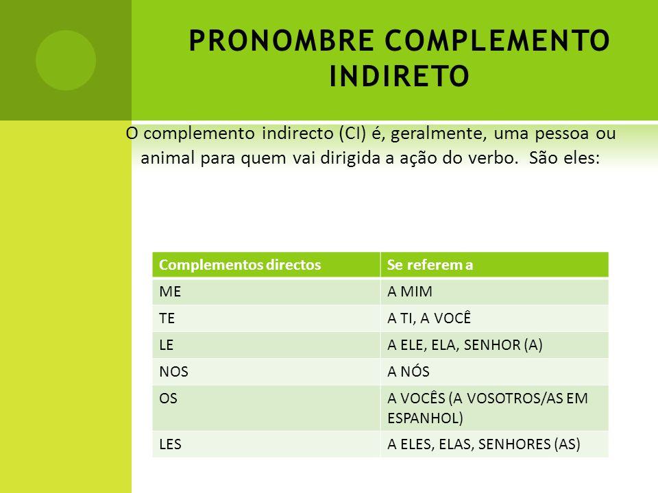 PRONOMBRE COMPLEMENTO INDIRETO O complemento indirecto (CI) é, geralmente, uma pessoa ou animal para quem vai dirigida a ação do verbo. São eles: Comp