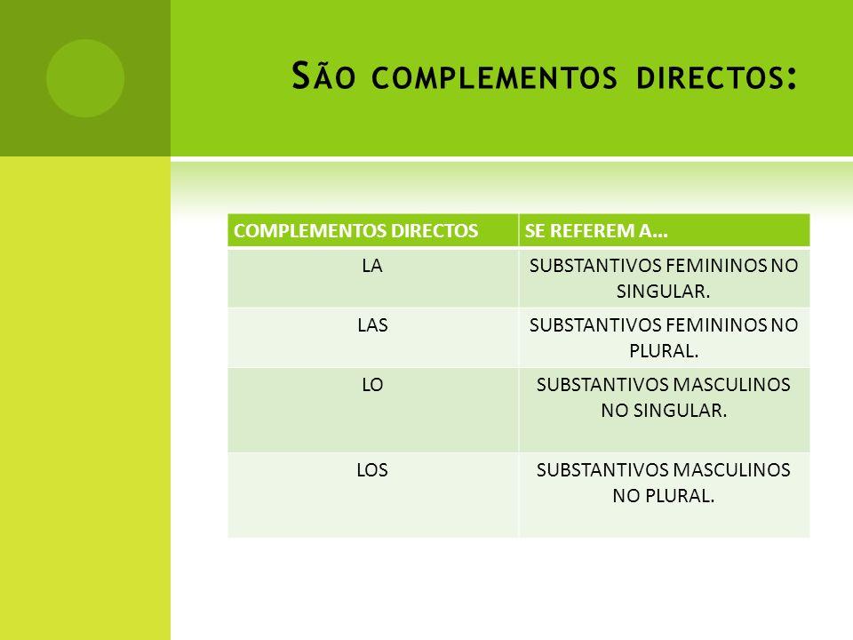 S ÃO COMPLEMENTOS DIRECTOS : COMPLEMENTOS DIRECTOSSE REFEREM A... LASUBSTANTIVOS FEMININOS NO SINGULAR. LASSUBSTANTIVOS FEMININOS NO PLURAL. LOSUBSTAN