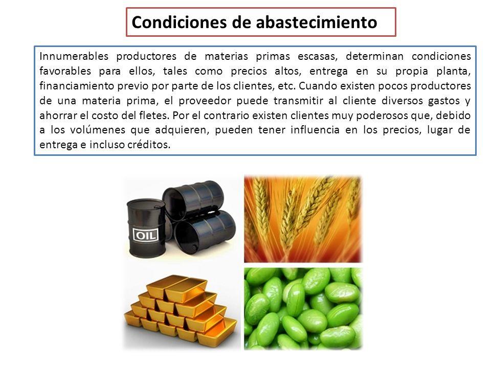 Condiciones de abastecimiento Innumerables productores de materias primas escasas, determinan condiciones favorables para ellos, tales como precios altos, entrega en su propia planta, financiamiento previo por parte de los clientes, etc.