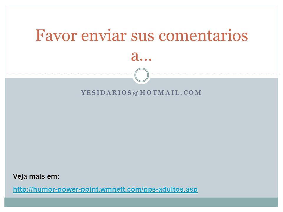 Favor enviar sus comentarios a… YESIDARIOS@HOTMAIL.COM Veja mais em: http://humor-power-point.wmnett.com/pps-adultos.asp