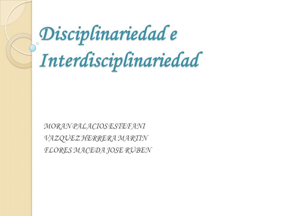 Disciplinariedad e Interdisciplinariedad MORAN PALACIOS ESTEFANI VAZQUEZ HERRERA MARTIN FLORES MACEDA JOSE RUBEN