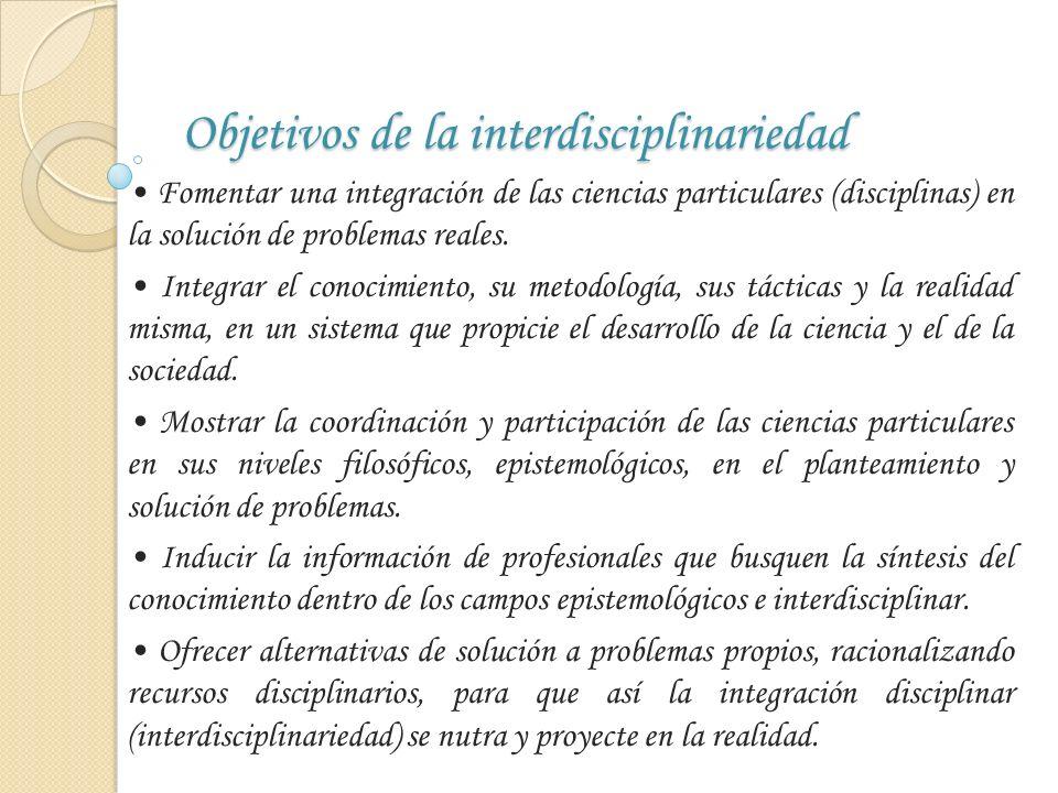 Objetivos de la interdisciplinariedad Fomentar una integración de las ciencias particulares (disciplinas) en la solución de problemas reales. Integrar