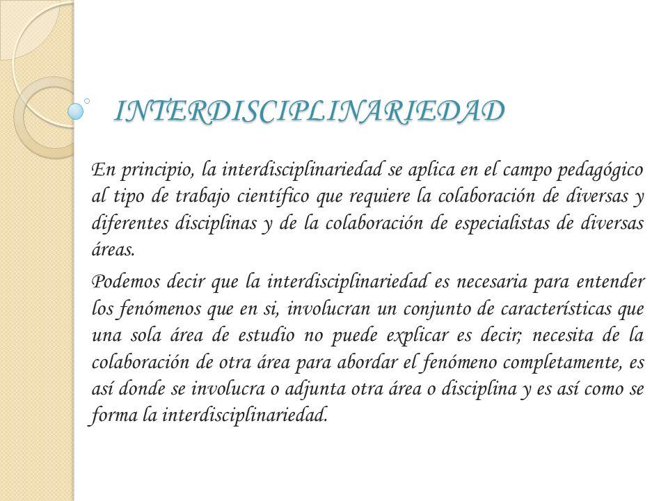 INTERDISCIPLINARIEDAD En principio, la interdisciplinariedad se aplica en el campo pedagógico al tipo de trabajo científico que requiere la colaboraci