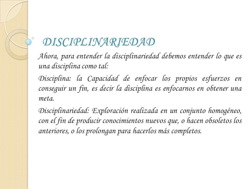 DISCIPLINARIEDAD Ahora, para entender la disciplinariedad debemos entender lo que es una disciplina como tal: Disciplina: la Capacidad de enfocar los