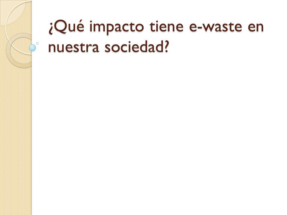 ¿Qué impacto tiene e-waste en nuestra sociedad