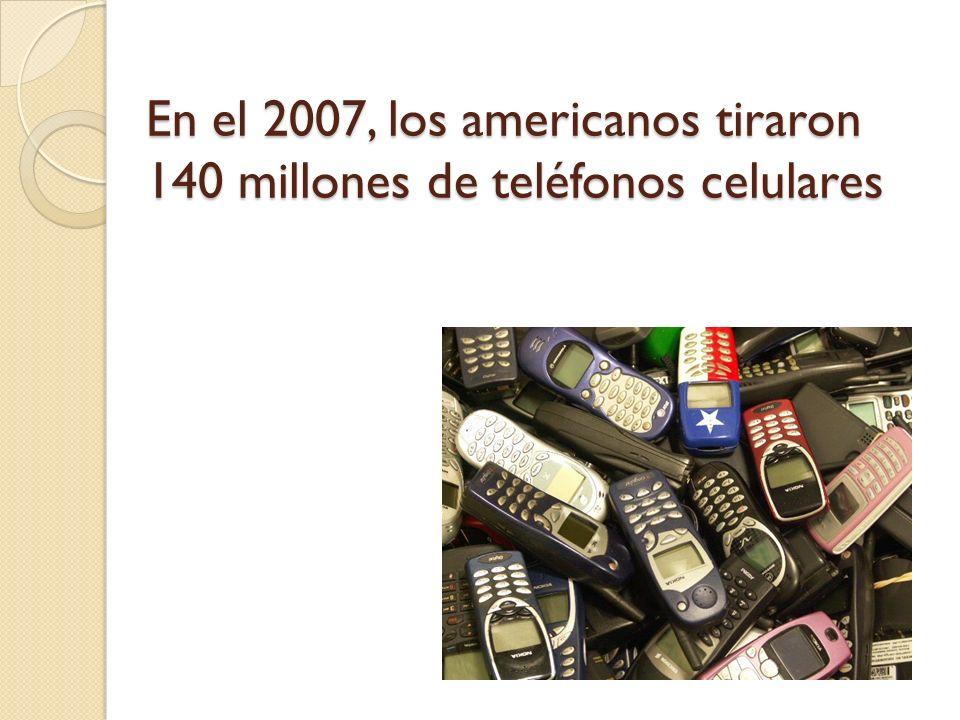 En el 2007, los americanos tiraron 140 millones de teléfonos celulares