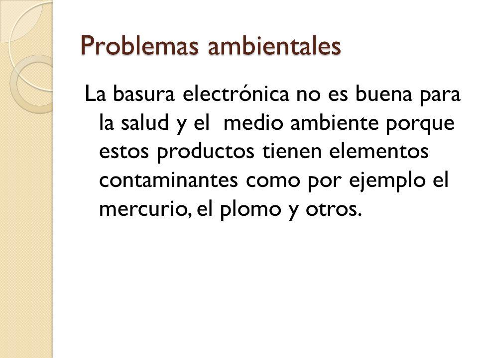 Problemas ambientales La basura electrónica no es buena para la salud y el medio ambiente porque estos productos tienen elementos contaminantes como por ejemplo el mercurio, el plomo y otros.